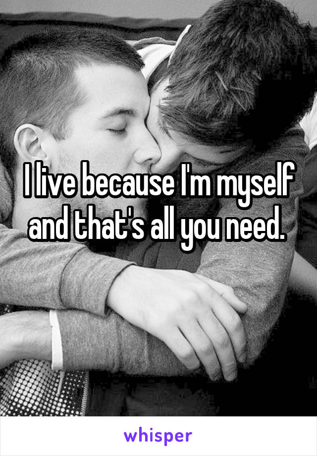 I live because I'm myself and that's all you need.