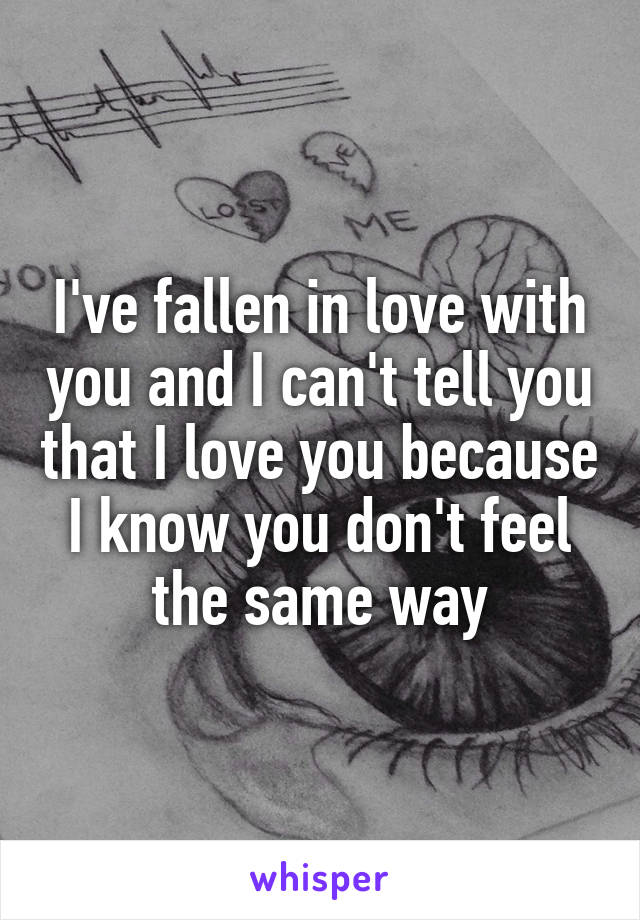 I've fallen in love with you and I can't tell you that I love you because I know you don't feel the same way