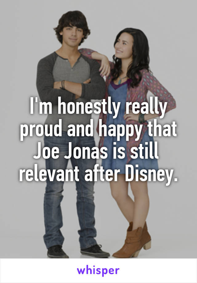 I'm honestly really proud and happy that Joe Jonas is still  relevant after Disney.