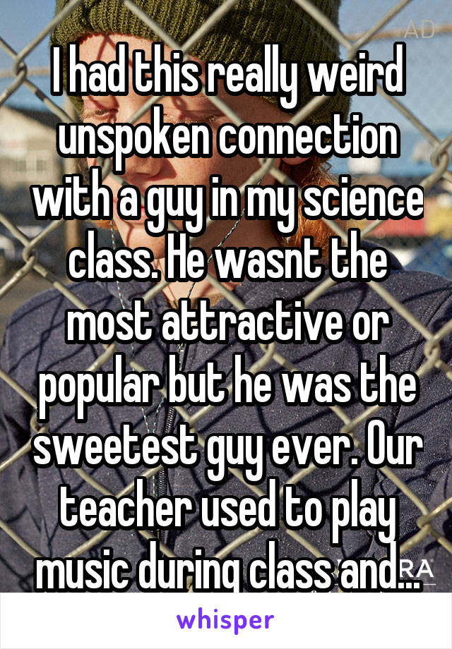 I had this really weird unspoken connection with a guy in my science class. He wasnt the most attractive or popular but he was the sweetest guy ever. Our teacher used to play music during class and...