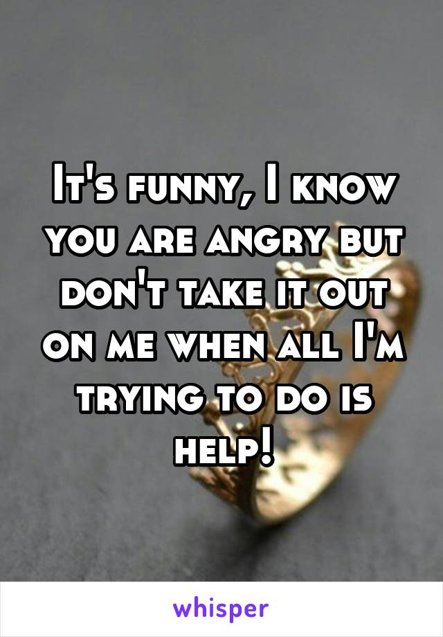 It's funny, I know you are angry but don't take it out on me when all I'm trying to do is help!
