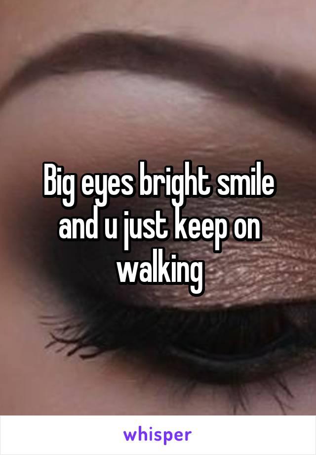 Big eyes bright smile and u just keep on walking