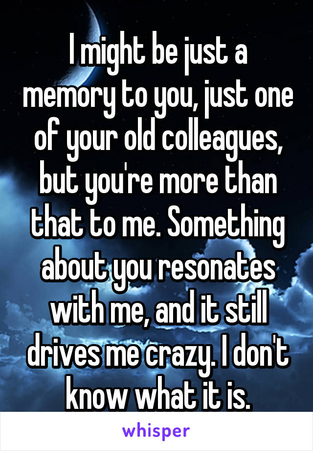 I might be just a memory to you, just one of your old colleagues, but you're more than that to me. Something about you resonates with me, and it still drives me crazy. I don't know what it is.