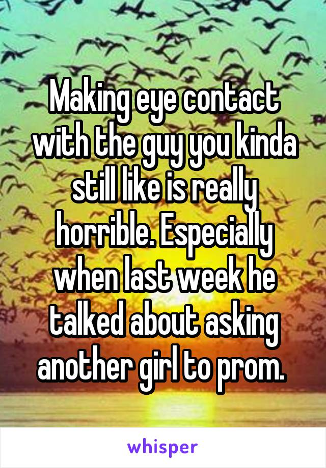 Making eye contact with the guy you kinda still like is really horrible. Especially when last week he talked about asking another girl to prom.