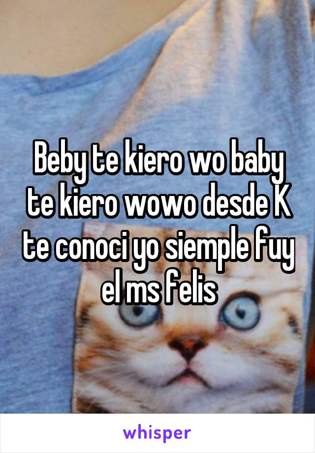Beby te kiero wo baby te kiero wowo desde K te conoci yo siemple fuy el ms felis