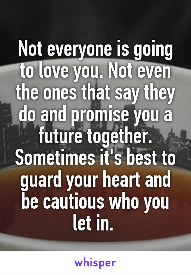 Not everyone is going to love you. Not even the ones that say they do and promise you a future together. Sometimes it's best to guard your heart and be cautious who you let in.