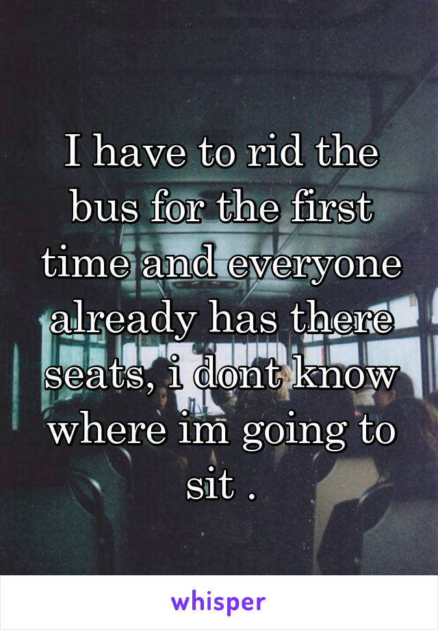 I have to rid the bus for the first time and everyone already has there seats, i dont know where im going to sit .