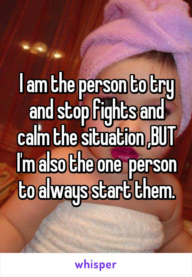 I am the person to try and stop fights and calm the situation ,BUT I'm also the one  person to always start them.
