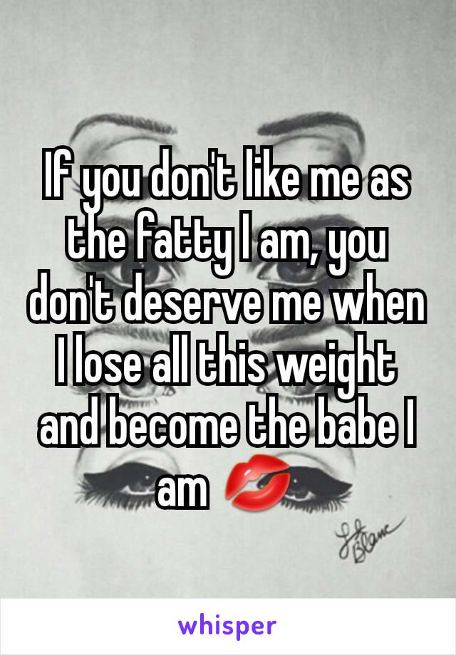 If you don't like me as the fatty I am, you don't deserve me when I lose all this weight and become the babe I am 💋