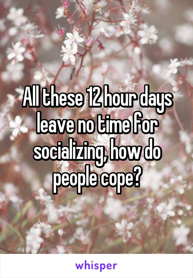 All these 12 hour days leave no time for socializing, how do people cope?