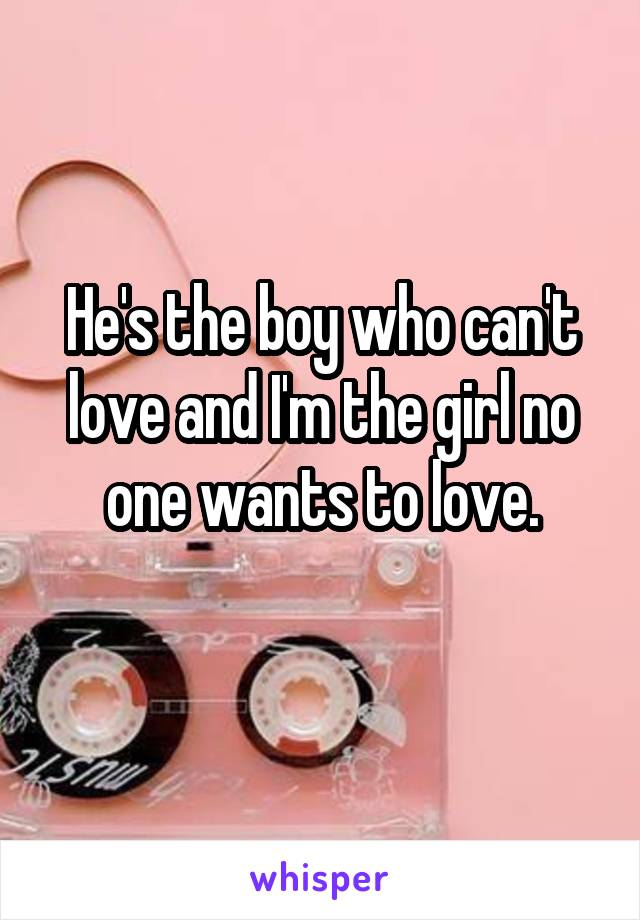 He's the boy who can't love and I'm the girl no one wants to love.