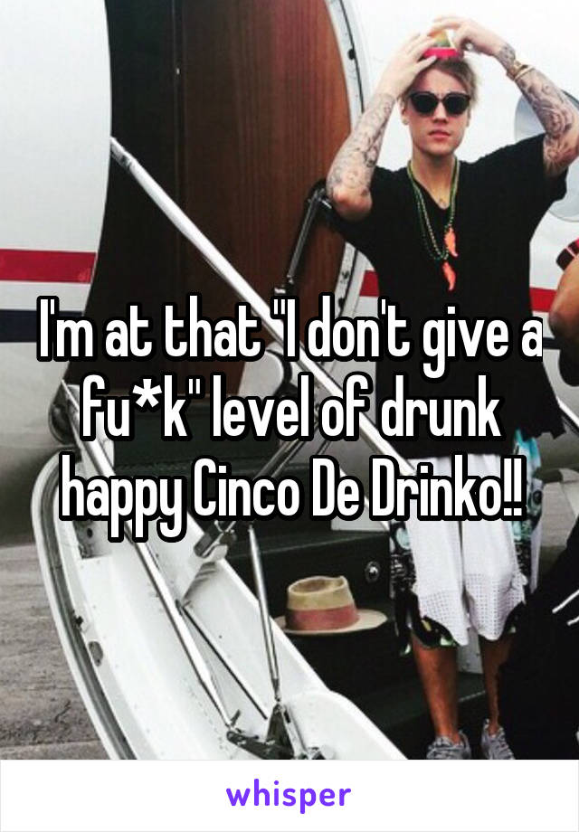"I'm at that ""I don't give a fu*k"" level of drunk happy Cinco De Drinko!!"