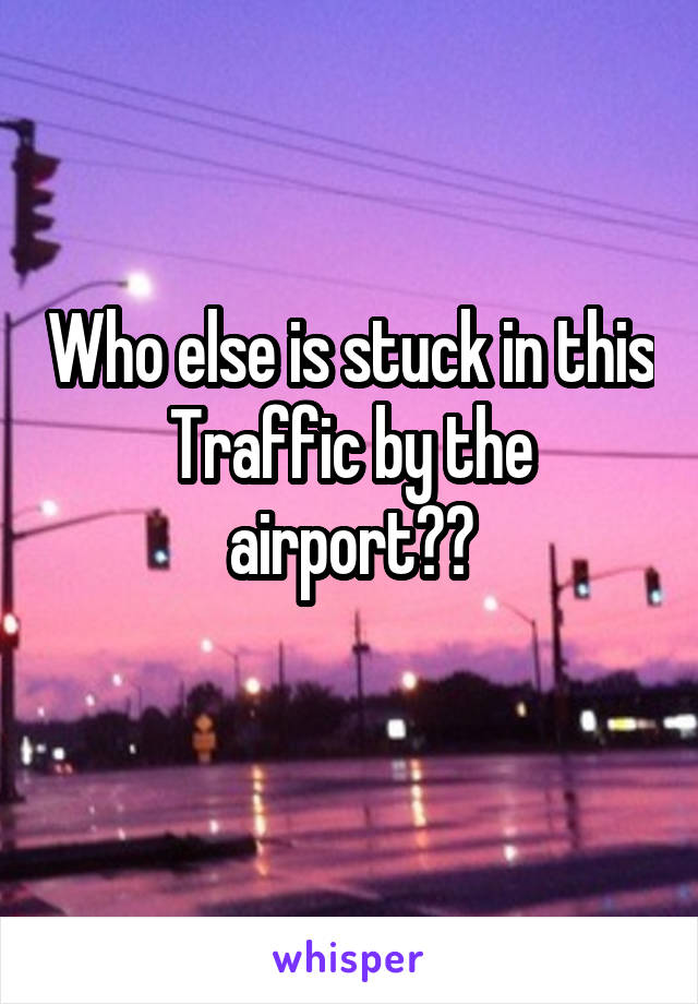 Who else is stuck in this Traffic by the airport??
