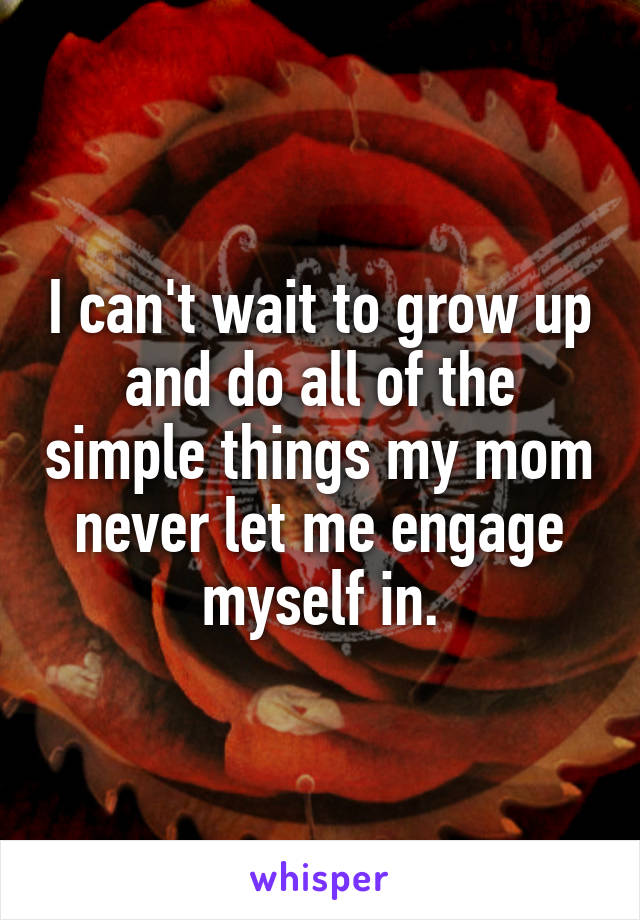 I can't wait to grow up and do all of the simple things my mom never let me engage myself in.