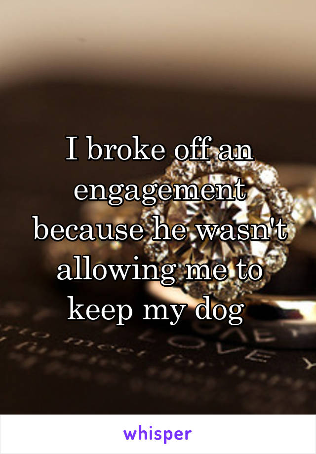 I broke off an engagement because he wasn't allowing me to keep my dog