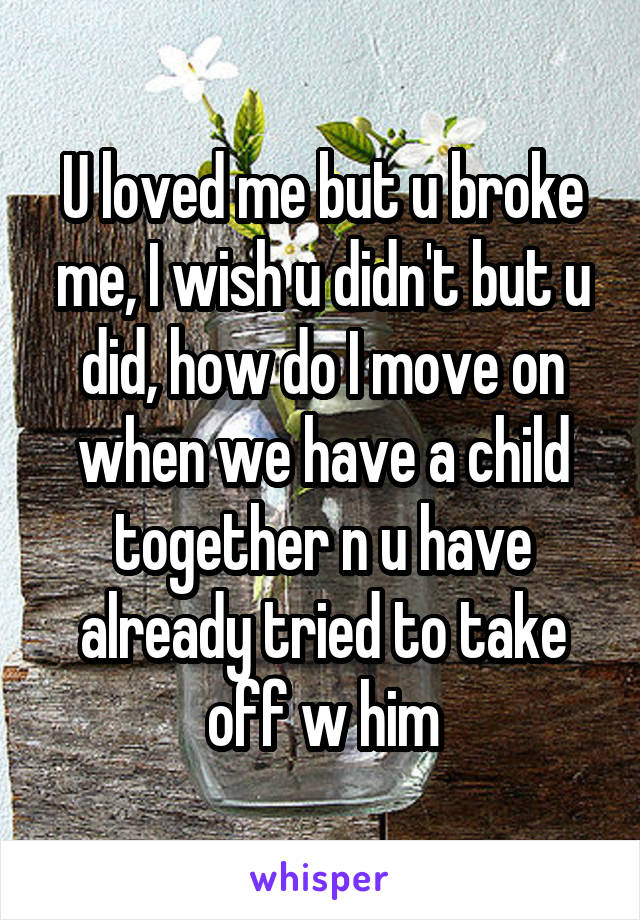 U loved me but u broke me, I wish u didn't but u did, how do I move on when we have a child together n u have already tried to take off w him
