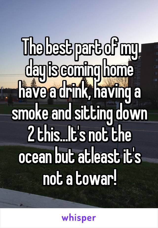 The best part of my day is coming home have a drink, having a smoke and sitting down 2 this...It's not the ocean but atleast it's not a towar!