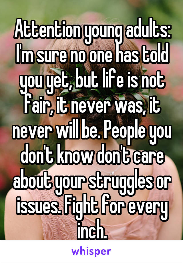 Attention young adults: I'm sure no one has told you yet, but life is not fair, it never was, it never will be. People you don't know don't care about your struggles or issues. Fight for every inch.