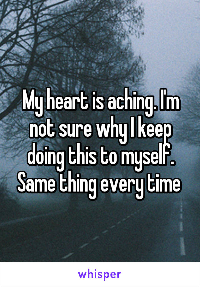 My heart is aching. I'm not sure why I keep doing this to myself. Same thing every time
