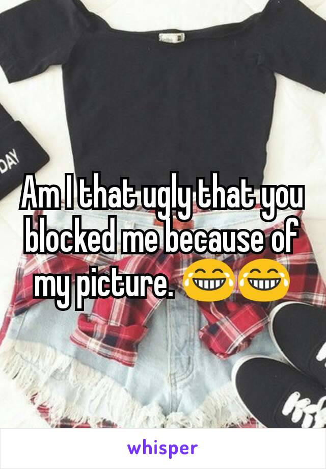 Am I that ugly that you blocked me because of my picture. 😂😂