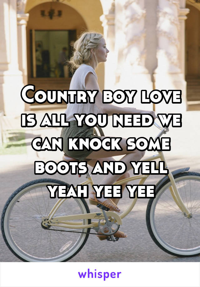 Country boy love is all you need we can knock some boots and yell yeah yee yee