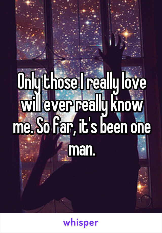Only those I really love will ever really know me. So far, it's been one man.