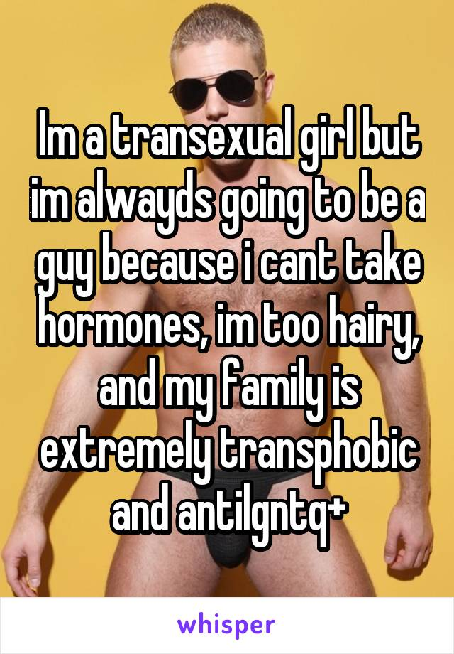 Im a transexual girl but im alwayds going to be a guy because i cant take hormones, im too hairy, and my family is extremely transphobic and antilgntq+