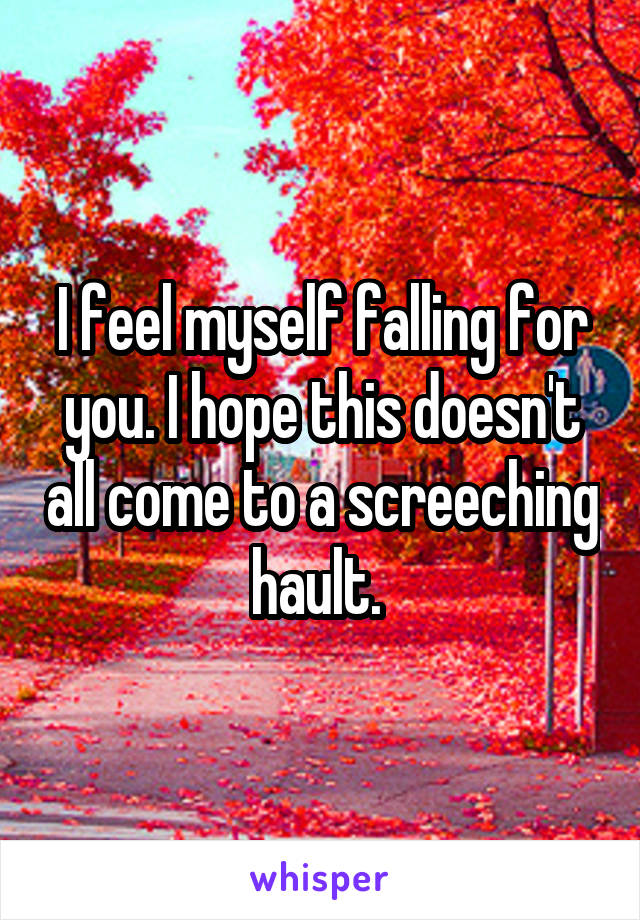 I feel myself falling for you. I hope this doesn't all come to a screeching hault.