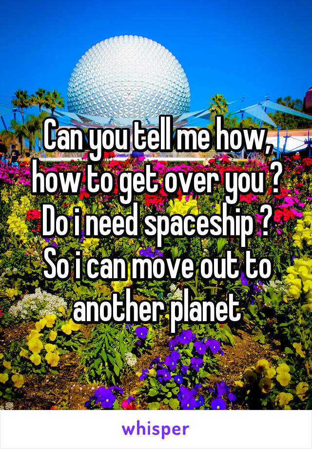 Can you tell me how, how to get over you ? Do i need spaceship ? So i can move out to another planet