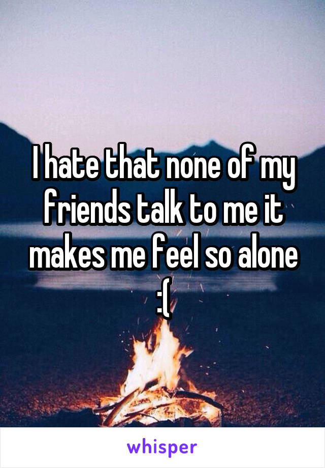 I hate that none of my friends talk to me it makes me feel so alone :(