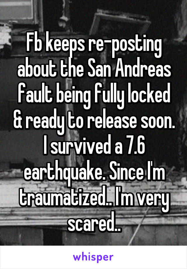 Fb keeps re-posting about the San Andreas fault being fully locked & ready to release soon. I survived a 7.6 earthquake. Since I'm traumatized.. I'm very scared..