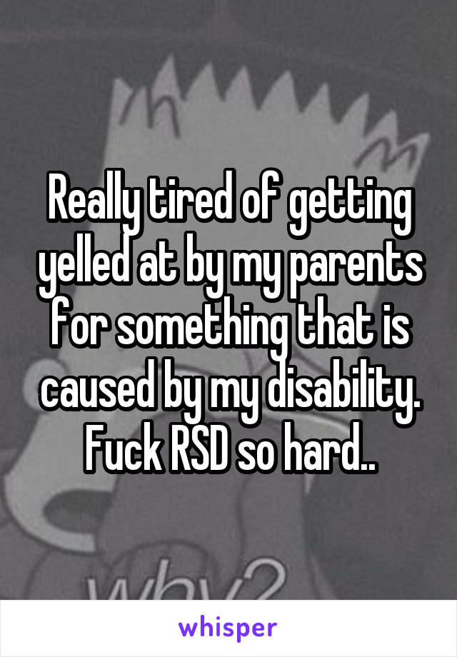 Really tired of getting yelled at by my parents for something that is caused by my disability. Fuck RSD so hard..