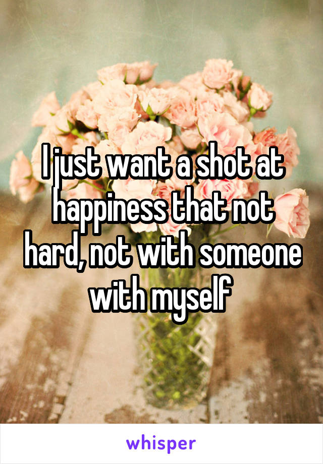 I just want a shot at happiness that not hard, not with someone with myself
