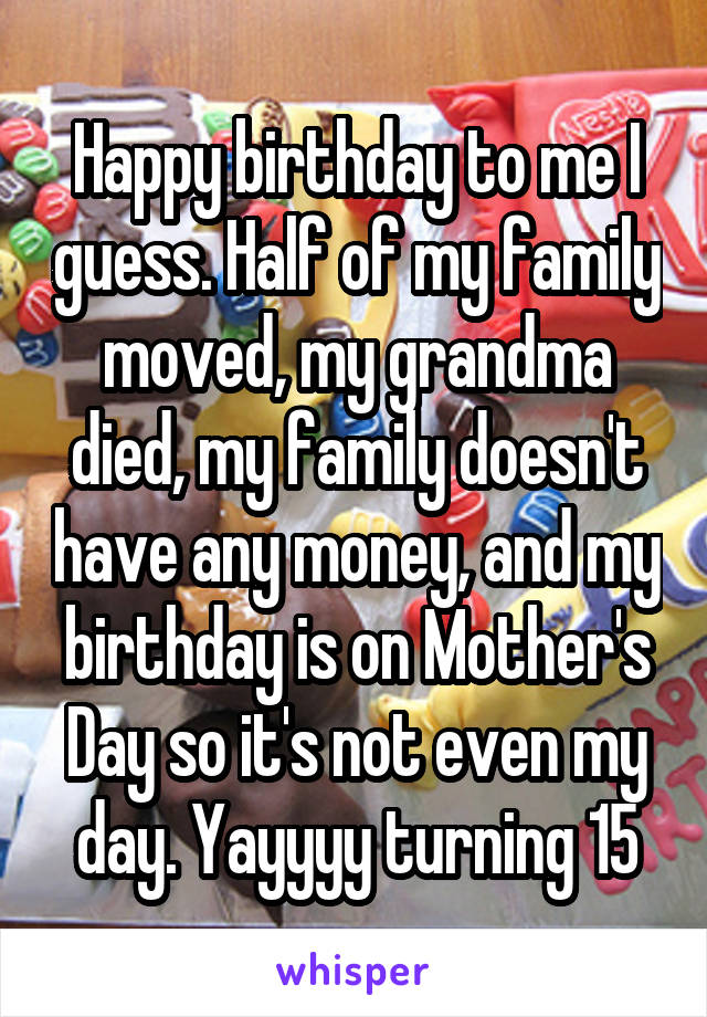Happy birthday to me I guess. Half of my family moved, my grandma died, my family doesn't have any money, and my birthday is on Mother's Day so it's not even my day. Yayyyy turning 15