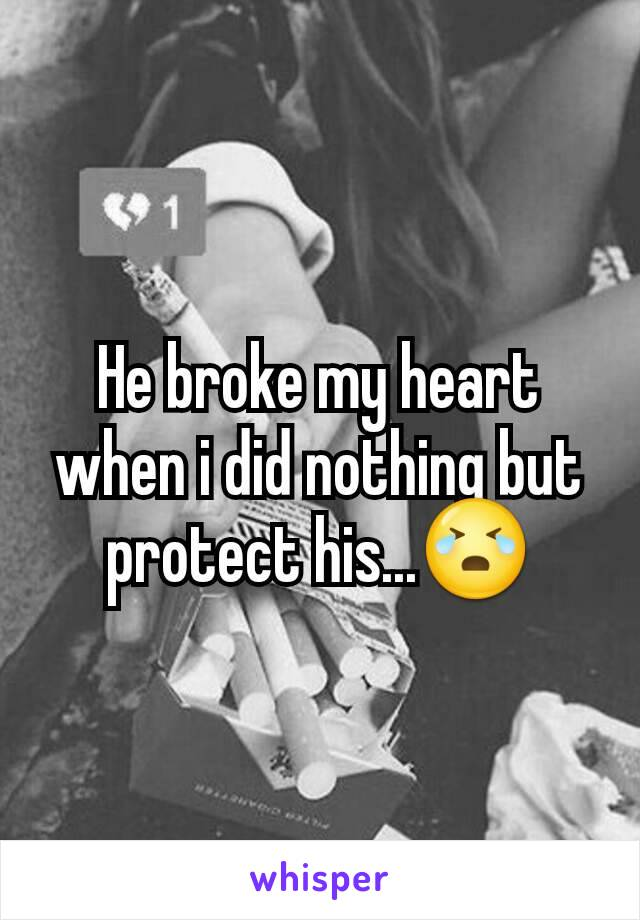 He broke my heart when i did nothing but protect his...😭