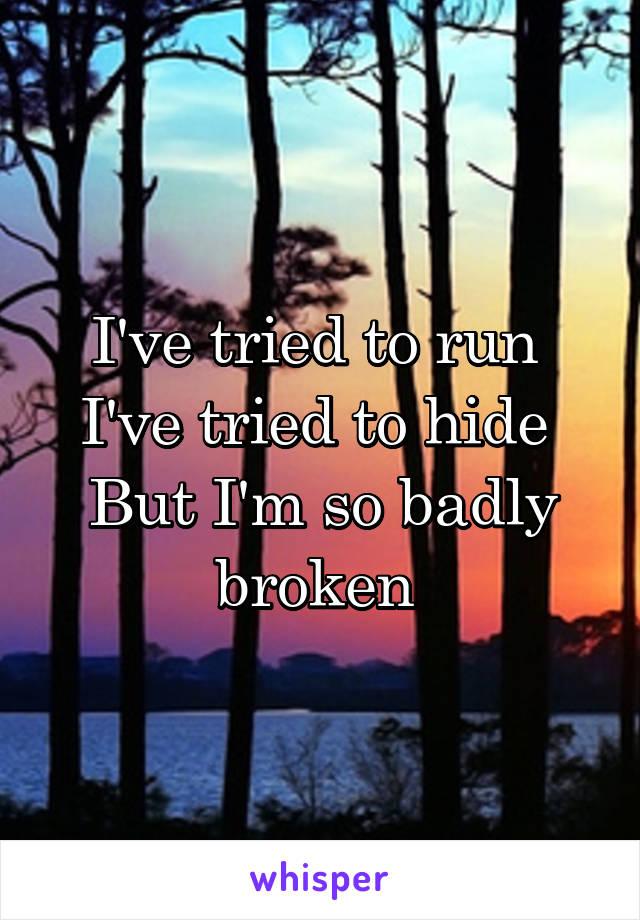 I've tried to run  I've tried to hide  But I'm so badly broken