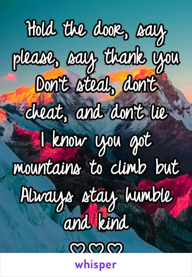 Hold the door, say please, say thank you Don't steal, don't cheat, and don't lie I know you got mountains to climb but Always stay humble and kind ♡♡♡