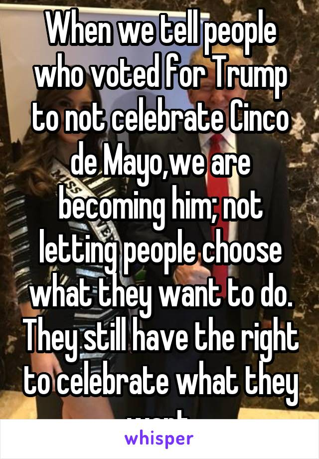 When we tell people who voted for Trump to not celebrate Cinco de Mayo,we are becoming him; not letting people choose what they want to do. They still have the right to celebrate what they want.