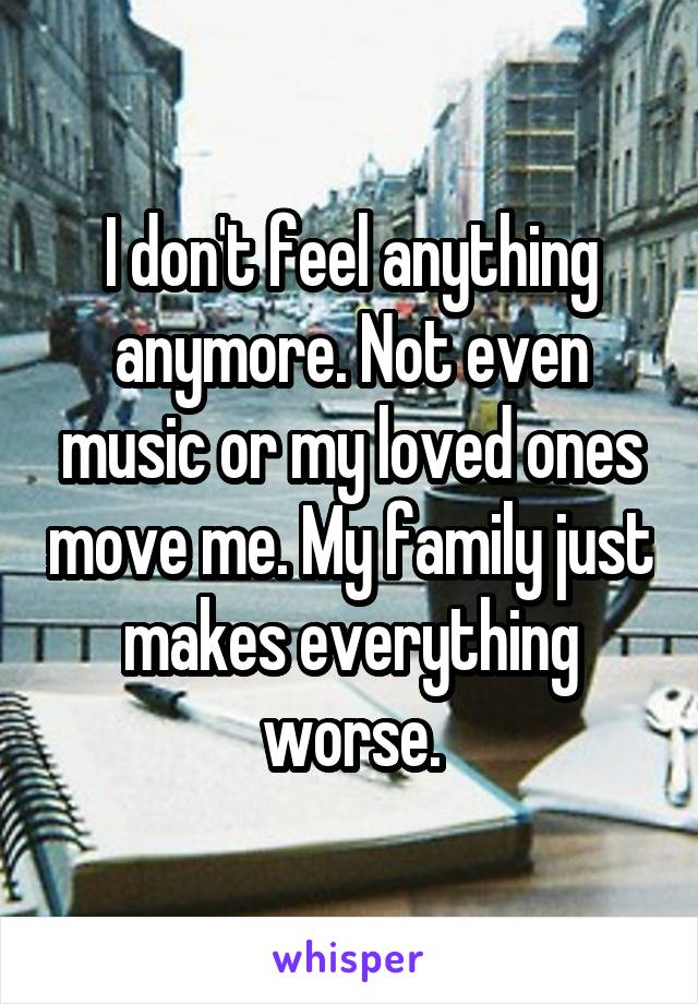 I don't feel anything anymore. Not even music or my loved ones move me. My family just makes everything worse.