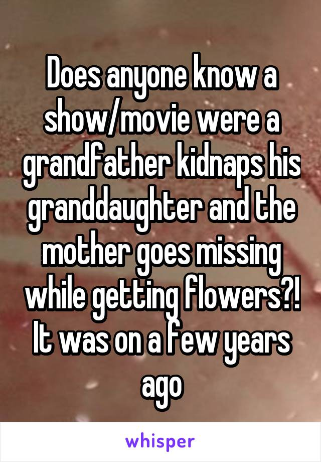 Does anyone know a show/movie were a grandfather kidnaps his granddaughter and the mother goes missing while getting flowers?! It was on a few years ago