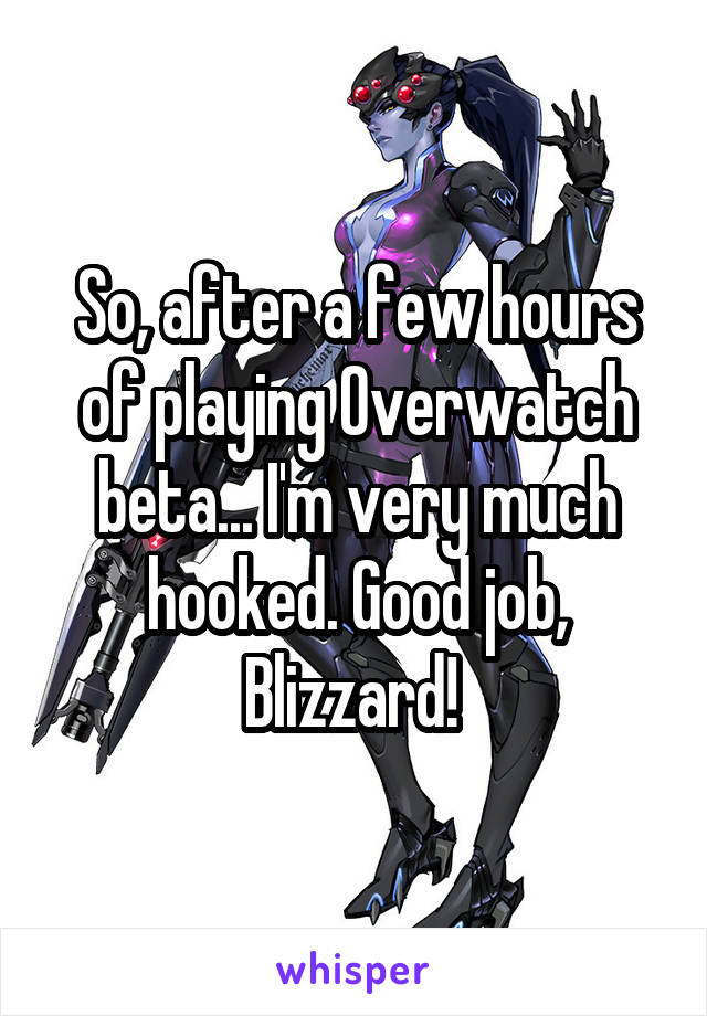 So, after a few hours of playing Overwatch beta... I'm very much hooked. Good job, Blizzard!