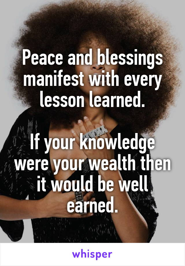 Peace and blessings manifest with every lesson learned.  If your knowledge were your wealth then it would be well earned.