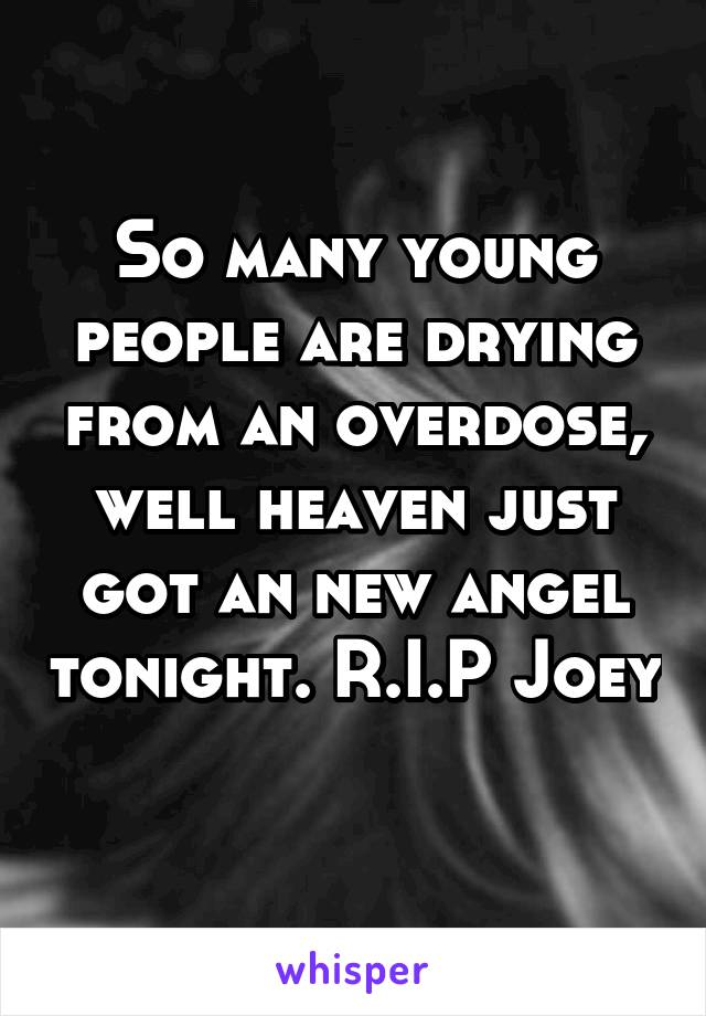 So many young people are drying from an overdose, well heaven just got an new angel tonight. R.I.P Joey