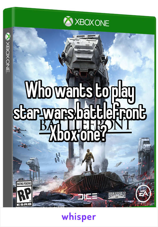 Who wants to play star wars battlefront Xbox one?