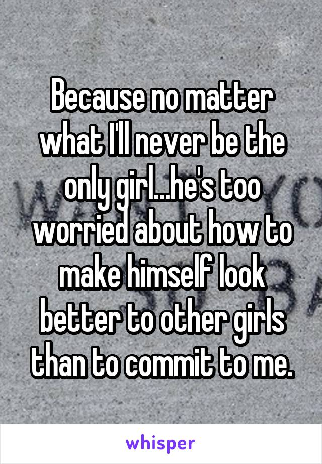 Because no matter what I'll never be the only girl...he's too worried about how to make himself look better to other girls than to commit to me.
