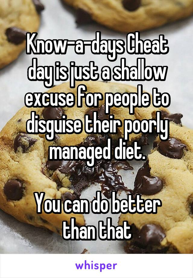 Know-a-days Cheat day is just a shallow excuse for people to disguise their poorly managed diet.  You can do better than that