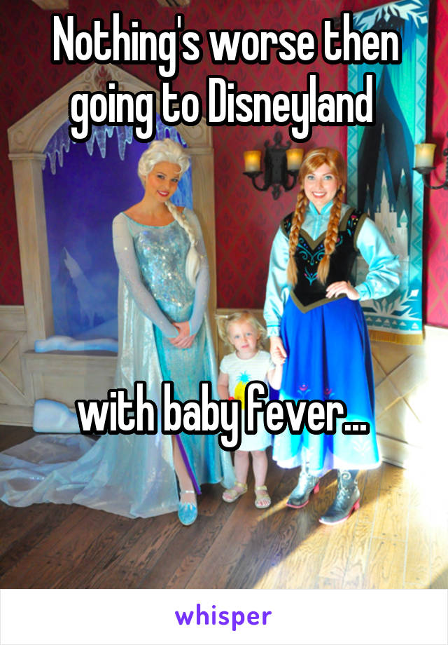 Nothing's worse then going to Disneyland      with baby fever...    .