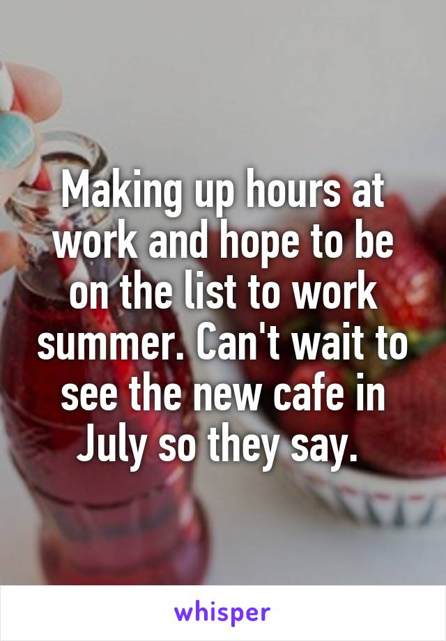 Making up hours at work and hope to be on the list to work summer. Can't wait to see the new cafe in July so they say.