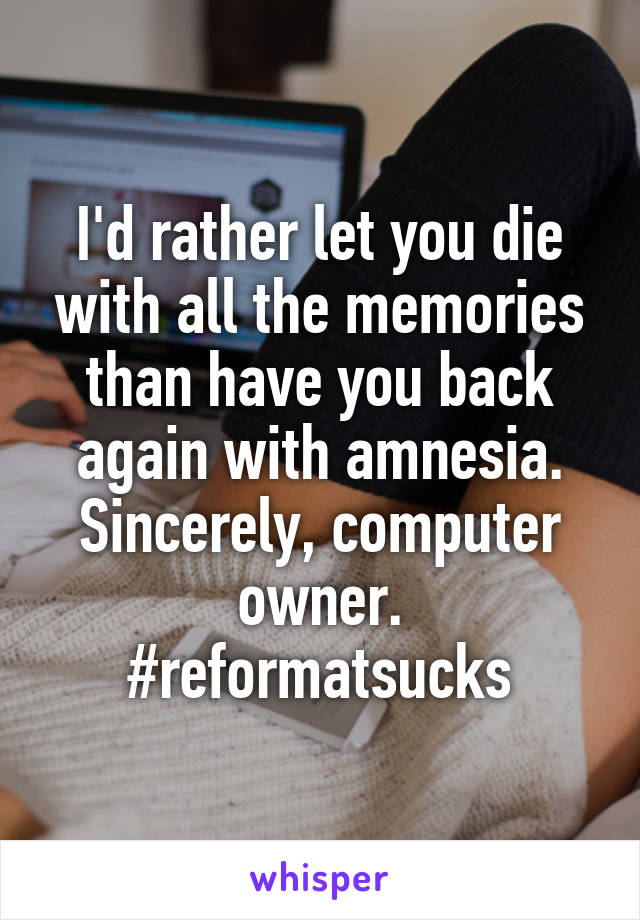 I'd rather let you die with all the memories than have you back again with amnesia. Sincerely, computer owner. #reformatsucks