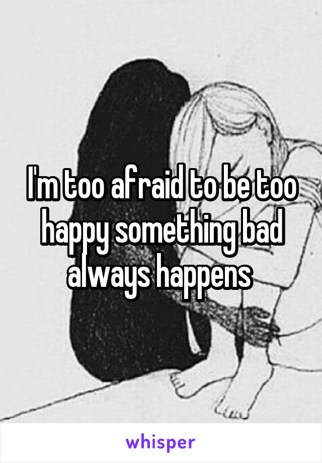I'm too afraid to be too happy something bad always happens